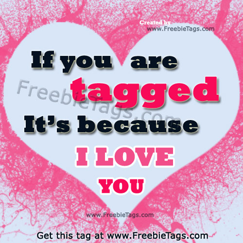 If you're tagged it's because I love you facebook tag