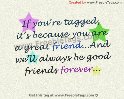 If you're tagged, it is because you are a great friend and we'll always be good friends forever facebook tag