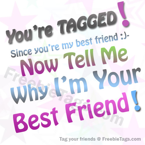 Tag tell me why I am your best friend